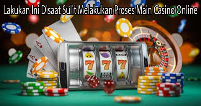 Lakukan Ini Disaat Sulit Melakukan Proses Main Casino Online